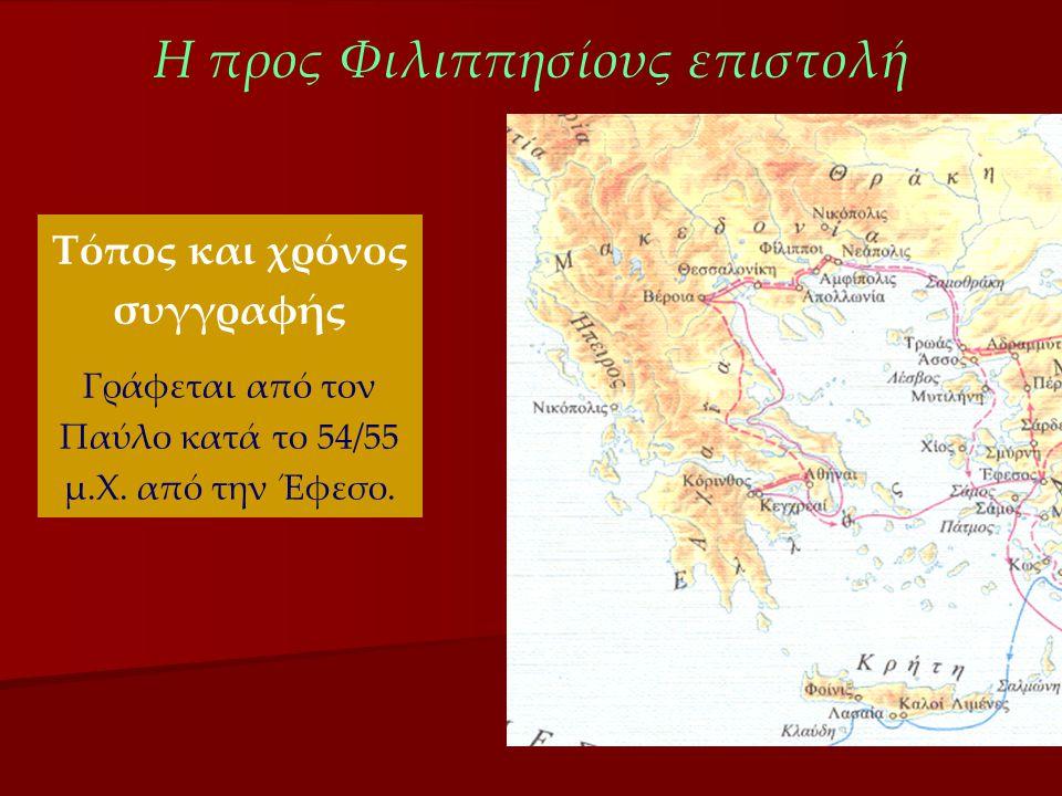 Η προς Φιλιππησίους επιστολή Τόπος και χρόνος συγγραφής Γράφεται από τον Παύλο κατά το 54/55 μ.Χ. από την Έφεσο.