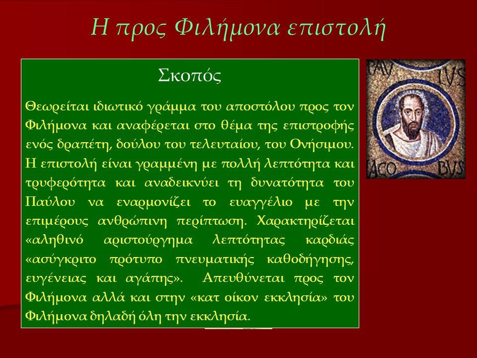 Η προς Φιλήμονα επιστολή Σκοπός Θεωρείται ιδιωτικό γράμμα του αποστόλου προς τον Φιλήμονα και αναφέρεται στο θέμα της επιστροφής ενός δραπέτη, δούλου