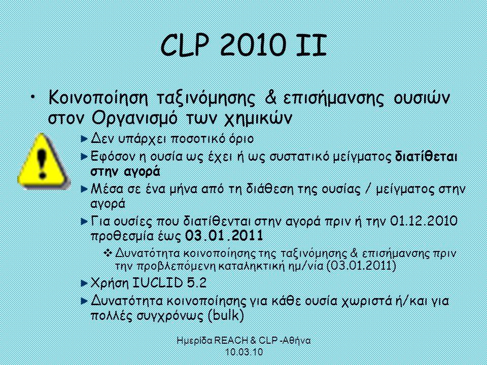Ημερίδα REACH & CLP -Αθήνα 10.03.10 CLP 2010 ΙΙ •Κοινοποίηση ταξινόμησης & επισήμανσης ουσιών στον Οργανισμό των χημικών Δεν υπάρχει ποσοτικό όριο Εφό