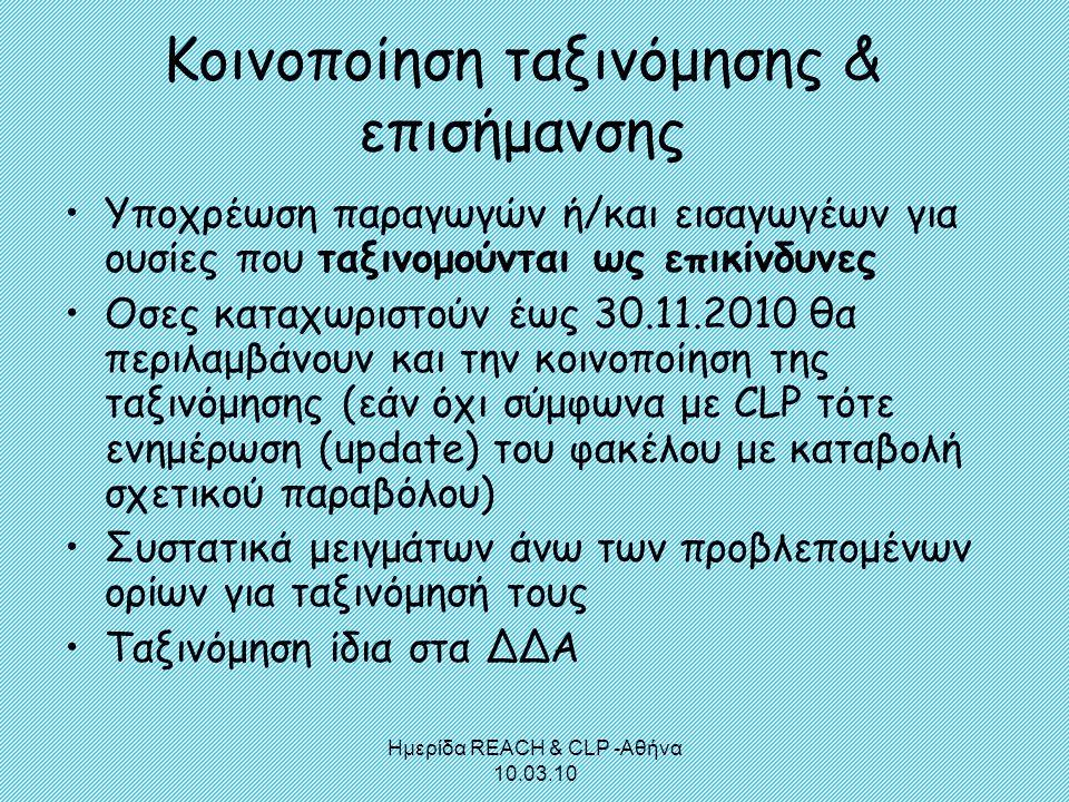 Ημερίδα REACH & CLP -Αθήνα 10.03.10 Κοινοποίηση ταξινόμησης & επισήμανσης •Υποχρέωση παραγωγών ή/και εισαγωγέων για ουσίες που ταξινομούνται ως επικίν