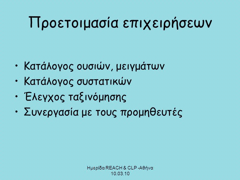 Ημερίδα REACH & CLP -Αθήνα 10.03.10 Προετοιμασία επιχειρήσεων •Κατάλογος ουσιών, μειγμάτων •Κατάλογος συστατικών •Έλεγχος ταξινόμησης •Συνεργασία με τ