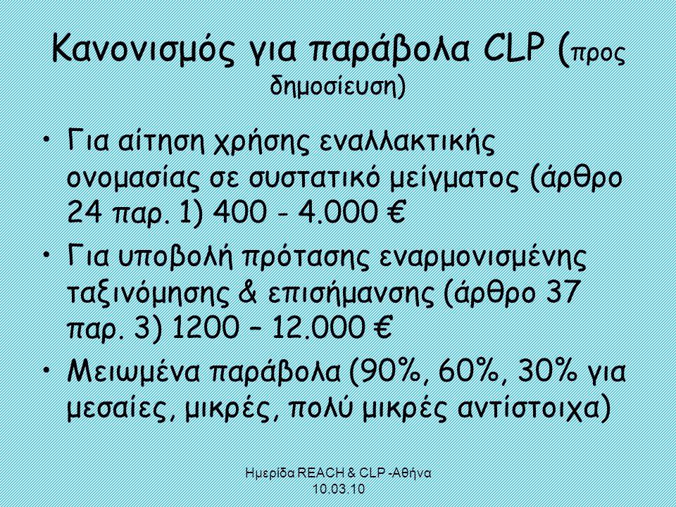 Ημερίδα REACH & CLP -Αθήνα 10.03.10 Κανονισμός για παράβολα CLP ( προς δημοσίευση) •Για αίτηση χρήσης εναλλακτικής ονομασίας σε συστατικό μείγματος (ά