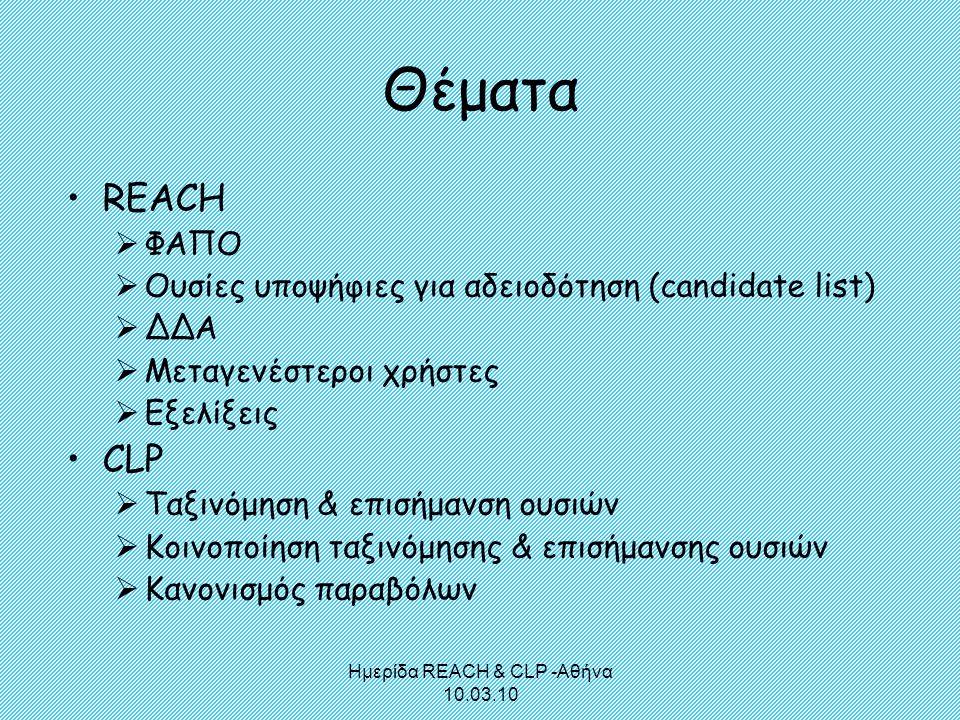 Ημερίδα REACH & CLP -Αθήνα 10.03.10 Θέματα •REACH  ΦΑΠΟ  Ουσίες υποψήφιες για αδειοδότηση (candidate list)  ΔΔΑ  Μεταγενέστεροι χρήστες  Εξελίξει