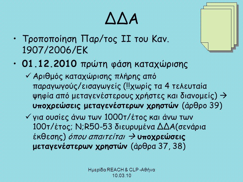 Ημερίδα REACH & CLP -Αθήνα 10.03.10 ΔΔΑ •Τροποποίηση Παρ/τος ΙΙ του Καν. 1907/2006/ΕΚ •01.12.2010 πρώτη φάση καταχώρισης  Αριθμός καταχώρισης πλήρης