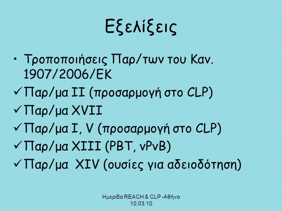 Ημερίδα REACH & CLP -Αθήνα 10.03.10 Εξελίξεις •Τροποποιήσεις Παρ/των του Καν. 1907/2006/ΕΚ  Παρ/μα ΙΙ (προσαρμογή στο CLP)  Παρ/μα XVII  Παρ/μα I,