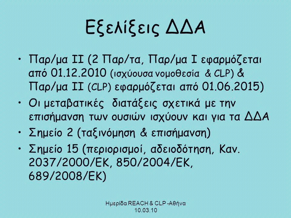 Ημερίδα REACH & CLP -Αθήνα 10.03.10 Εξελίξεις ΔΔΑ •Παρ/μα ΙΙ (2 Παρ/τα, Παρ/μα Ι εφαρμόζεται από 01.12.2010 (ισχύουσα νομοθεσία & CLP) & Παρ/μα ΙΙ (CL