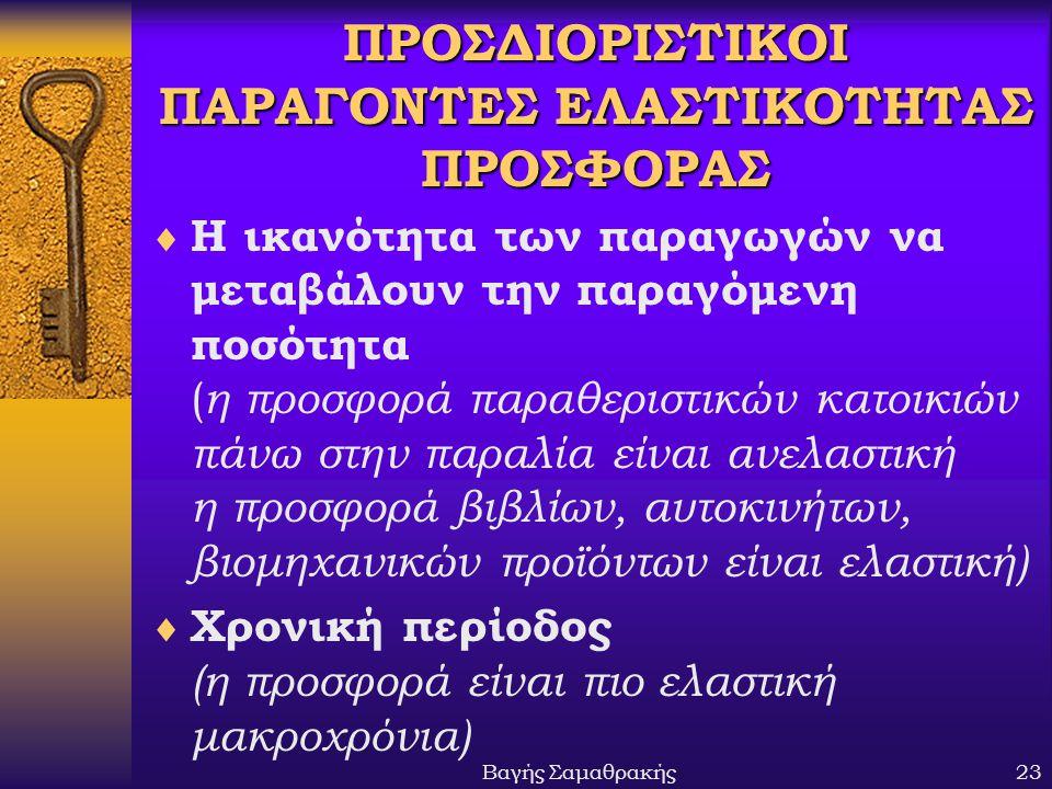 Βαγής Σαμαθρακής23 ΠΡΟΣΔΙΟΡΙΣΤΙΚΟΙ ΠΑΡΑΓΟΝΤΕΣ ΕΛΑΣΤΙΚΟΤΗΤΑΣ ΠΡΟΣΦΟΡΑΣ  Η ικανότητα των παραγωγών να μεταβάλουν την παραγόμενη ποσότητα ( η προσφορά π