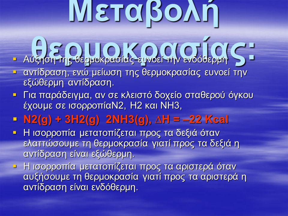 Μεταβολή θερµοκρασίας:  Αύξηση της θερµοκρασίας ευνοεί την ενδόθερµη  αντίδραση, ενώ µείωση της θερµοκρασίας ευνοεί την εξώθερµη αντίδραση.  Για πα