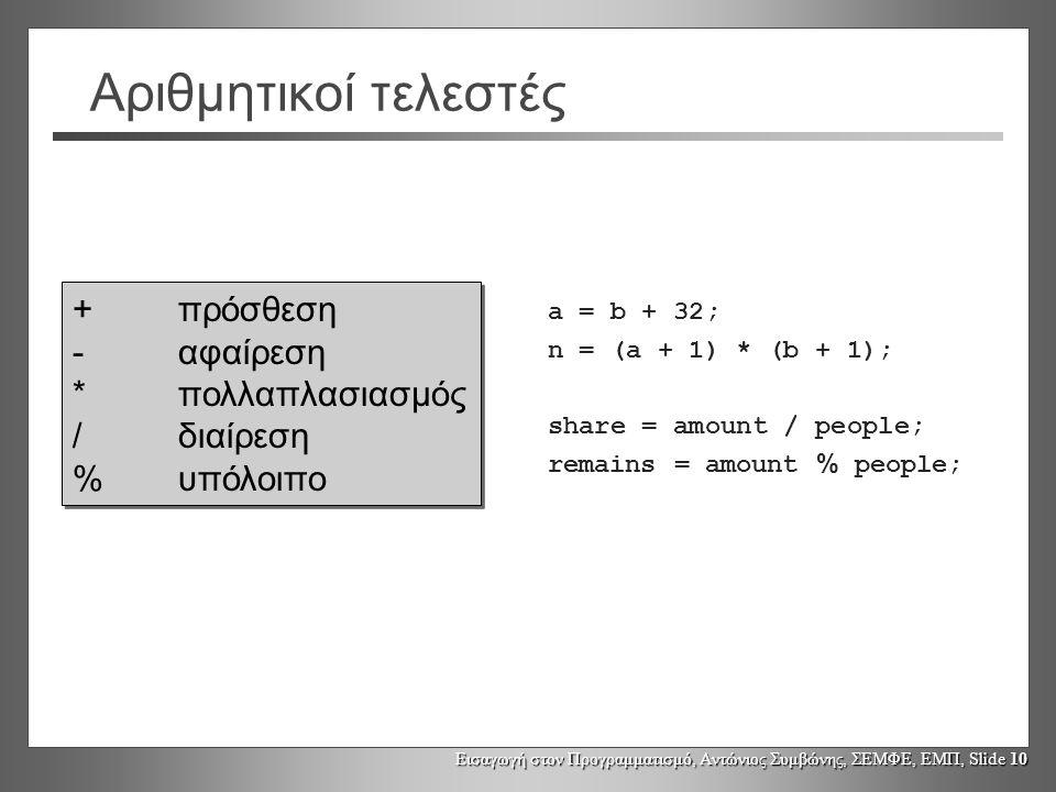 Εισαγωγή στον Προγραμματισμό, Αντώνιος Συμβώνης, ΣΕΜΦΕ, ΕΜΠ, Slide 10 Αριθμητικοί τελεστές +πρόσθεση -αφαίρεση *πολλαπλασιασμός /διαίρεση %υπόλοιπο +πρόσθεση -αφαίρεση *πολλαπλασιασμός /διαίρεση %υπόλοιπο a = b + 32; n = (a + 1) * (b + 1); share = amount / people; remains = amount % people;