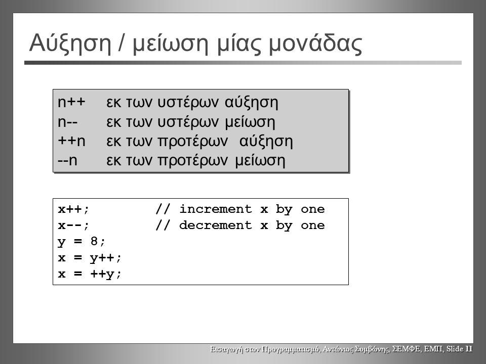 Εισαγωγή στον Προγραμματισμό, Αντώνιος Συμβώνης, ΣΕΜΦΕ, ΕΜΠ, Slide 11 Αύξηση / μείωση μίας μονάδας x++; // increment x by one x--;// decrement x by one y = 8; x = y++; x = ++y; n++εκ των υστέρων αύξηση n--εκ των υστέρων μείωση ++nεκ των προτέρων αύξηση --nεκ των προτέρων μείωση n++εκ των υστέρων αύξηση n--εκ των υστέρων μείωση ++nεκ των προτέρων αύξηση --nεκ των προτέρων μείωση