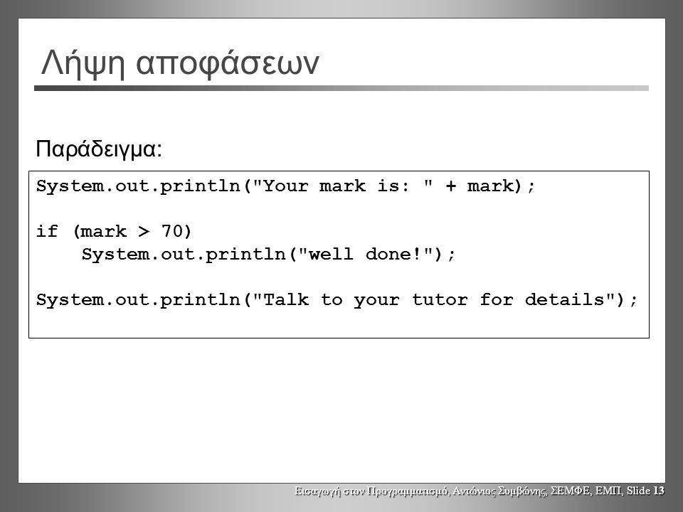 Εισαγωγή στον Προγραμματισμό, Αντώνιος Συμβώνης, ΣΕΜΦΕ, ΕΜΠ, Slide 13 Λήψη αποφάσεων System.out.println( Your mark is: + mark); if (mark > 70) System.out.println( well done! ); System.out.println( Talk to your tutor for details ); Παράδειγμα: