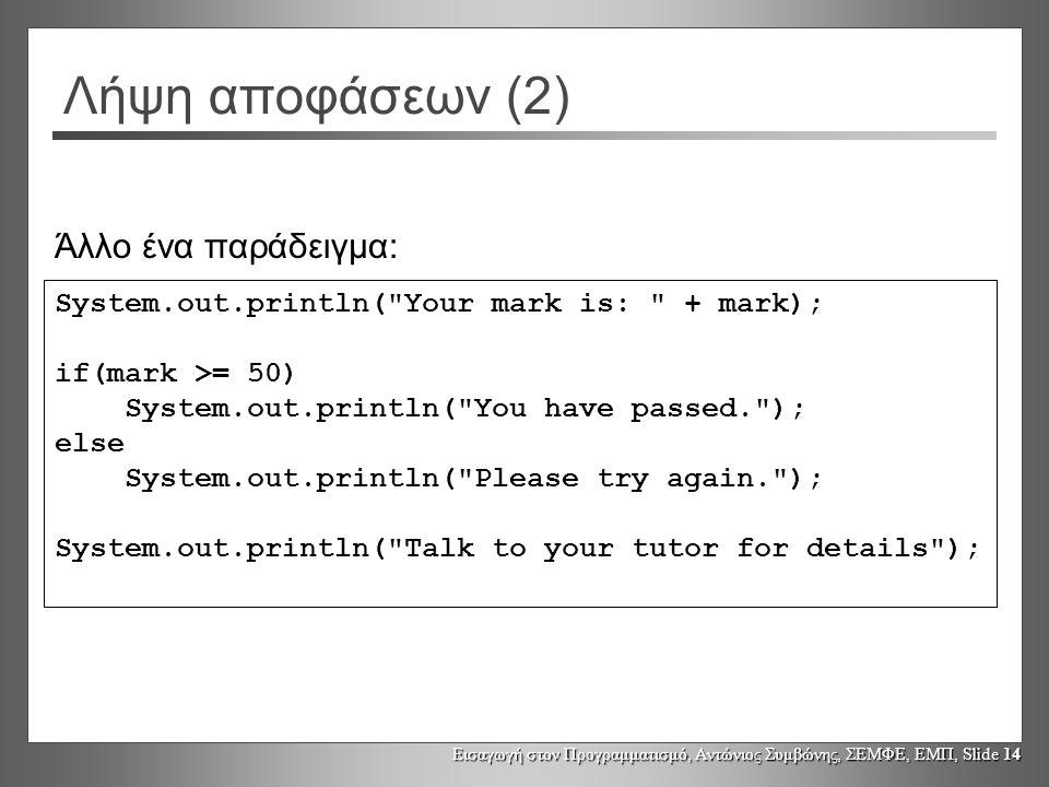 Εισαγωγή στον Προγραμματισμό, Αντώνιος Συμβώνης, ΣΕΜΦΕ, ΕΜΠ, Slide 14 Λήψη αποφάσεων (2) System.out.println( Your mark is: + mark); if(mark >= 50) System.out.println( You have passed. ); else System.out.println( Please try again. ); System.out.println( Talk to your tutor for details ); Άλλο ένα παράδειγμα: