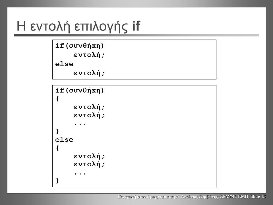 Εισαγωγή στον Προγραμματισμό, Αντώνιος Συμβώνης, ΣΕΜΦΕ, ΕΜΠ, Slide 15 Η εντολή επιλογής if if(συνθήκη) εντολή; else εντολή; if(συνθήκη) { εντολή;...