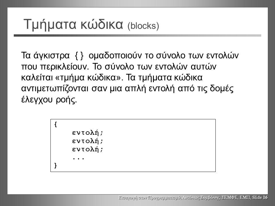 Εισαγωγή στον Προγραμματισμό, Αντώνιος Συμβώνης, ΣΕΜΦΕ, ΕΜΠ, Slide 16 Τμήματα κώδικα (blocks) { εντολή;...