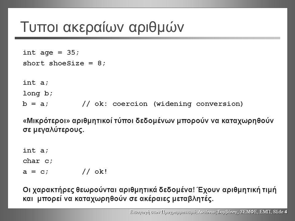Εισαγωγή στον Προγραμματισμό, Αντώνιος Συμβώνης, ΣΕΜΦΕ, ΕΜΠ, Slide 4 Τυποι ακεραίων αριθμών int age = 35; short shoeSize = 8; int a; long b; b = a;// ok: coercion (widening conversion) «Μικρότεροι» αριθμητικοί τύποι δεδομένων μπορούν να καταχωρηθούν σε μεγαλύτερους.