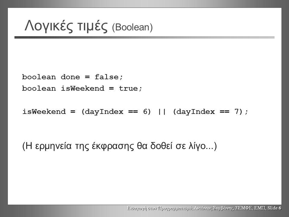 Εισαγωγή στον Προγραμματισμό, Αντώνιος Συμβώνης, ΣΕΜΦΕ, ΕΜΠ, Slide 6 Λογικές τιμές (Boolean) boolean done = false; boolean isWeekend = true; isWeekend = (dayIndex == 6) || (dayIndex == 7); (Η ερμηνεία της έκφρασης θα δοθεί σε λίγο...)