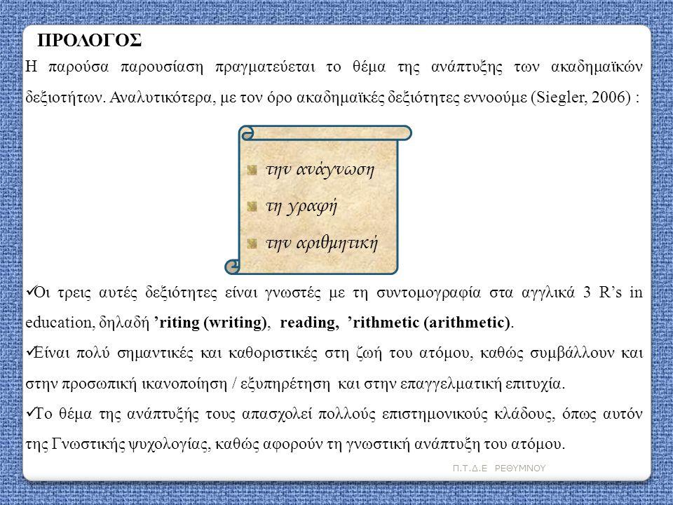Π.Τ.Δ.Ε ΡΕΘΥΜΝΟΥ Δύο άλλα προαπαιτούμενα για τη μάθηση της ανάγνωσης είναι (Siegler, 2006) Αντίληψη γραμμάτων Φωνημική επίγνωση Για να διαβάσουν τα παιδιά πρέπει να μάθουν τον μοναδικό συνδυασμό οριζόντιων και κάθετων γραμμών, καμπυλών και διαγωνίων που ορίζουν το κάθε γράμμα.