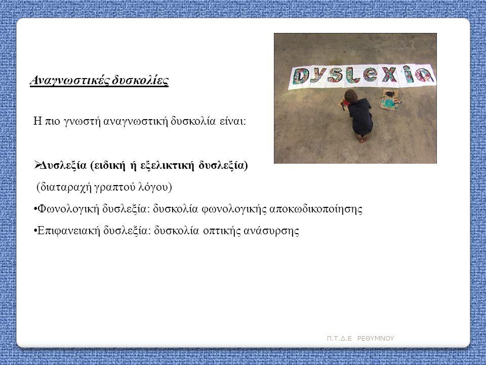 Π.Τ.Δ.Ε ΡΕΘΥΜΝΟΥ Η πιο γνωστή αναγνωστική δυσκολία είναι:  Δυσλεξία (ειδική ή εξελικτική δυσλεξία) (διαταραχή γραπτού λόγου) • Φωνολογική δυσλεξία: δ