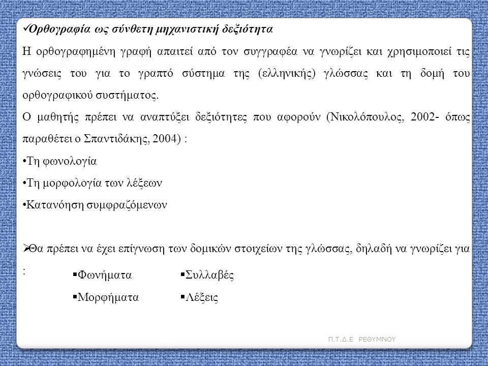 Π.Τ.Δ.Ε ΡΕΘΥΜΝΟΥ  Ορθογραφία ως σύνθετη μηχανιστική δεξιότητα Η ορθογραφημένη γραφή απαιτεί από τον συγγραφέα να γνωρίζει και χρησιμοποιεί τις γνώσει