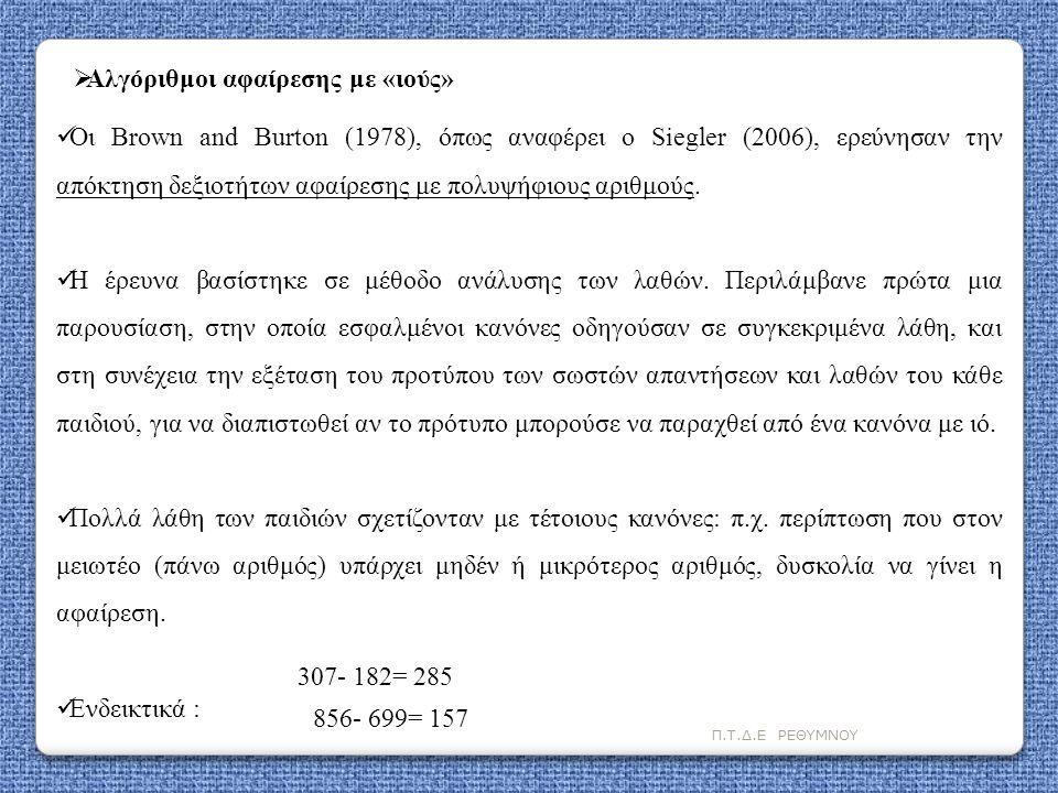 Π.Τ.Δ.Ε ΡΕΘΥΜΝΟΥ  Οι Brown and Burton (1978), όπως αναφέρει ο Siegler (2006), ερεύνησαν την απόκτηση δεξιοτήτων αφαίρεσης με πολυψήφιους αριθμούς. 