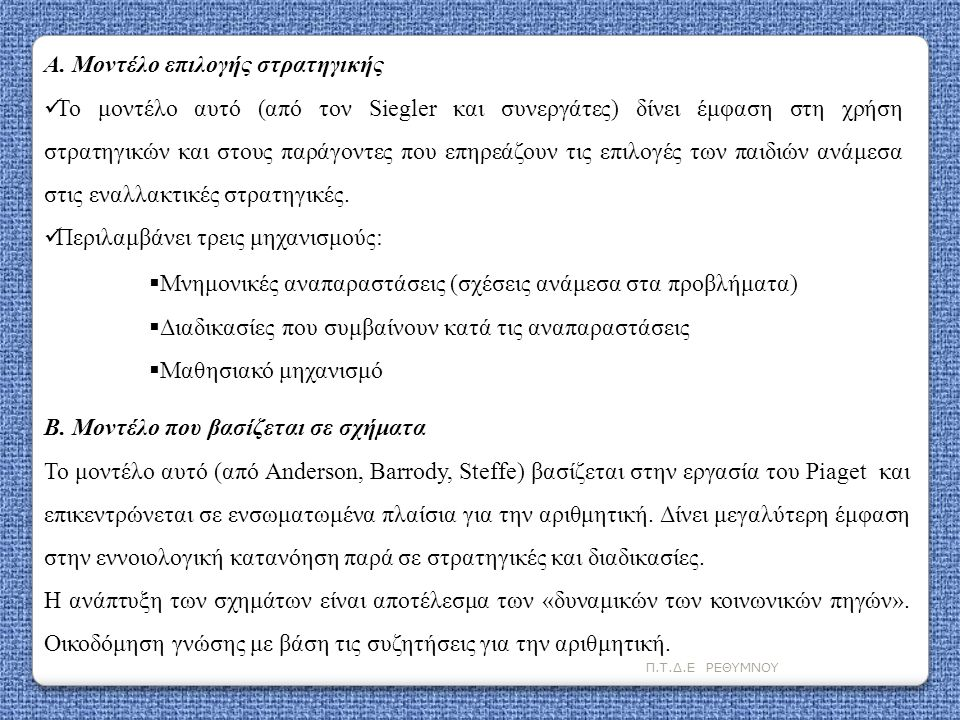 Π.Τ.Δ.Ε ΡΕΘΥΜΝΟΥ Α. Μοντέλο επιλογής στρατηγικής  Το μοντέλο αυτό (από τον Siegler και συνεργάτες) δίνει έμφαση στη χρήση στρατηγικών και στους παράγ
