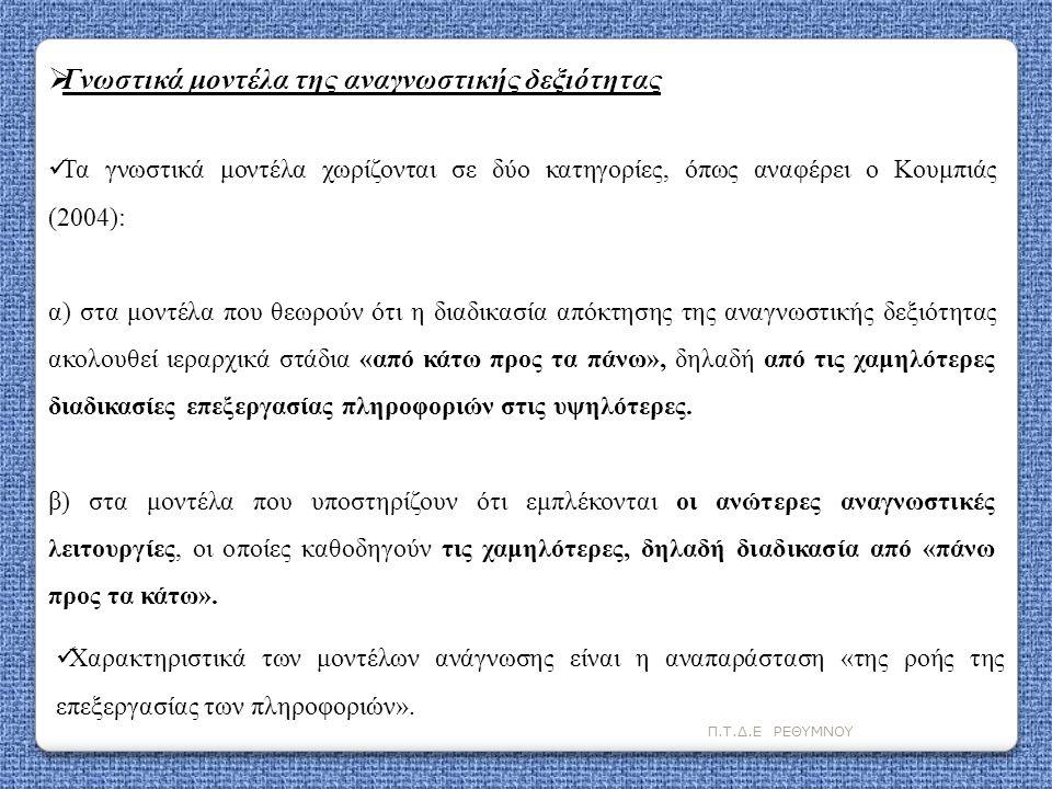 Π.Τ.Δ.Ε ΡΕΘΥΜΝΟΥ Αναπτυξιακά μοντέλα αναγνωστικής δεξιότητας Στον τομέα της Γνωστικής ψυχολογίας η σταδιακή ανάπτυξη και εξέλιξη της αναγνωστικής δεξιότητας περιγράφεται μέσα από τα αναπτυξιακά μοντέλα της αναγνωστικής δεξιότητας.