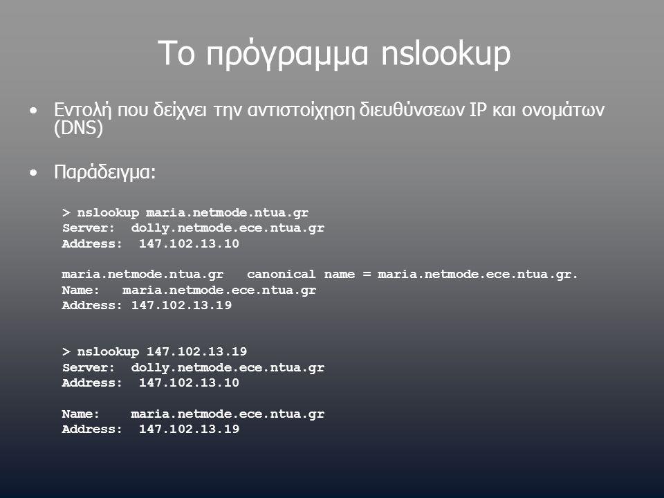 Το πρόγραμμα nslookup •Εντολή που δείχνει την αντιστοίχηση διευθύνσεων IP και ονομάτων (DNS) •Παράδειγμα: > nslookup maria.netmode.ntua.gr Server: dolly.netmode.ece.ntua.gr Address: 147.102.13.10 maria.netmode.ntua.gr canonical name = maria.netmode.ece.ntua.gr.