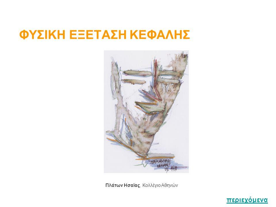 Επισκόπηση / Ψηλάφηση Διανοητική κατάσταση / Έκφραση προσώπου Τριχωτό Κεφαλής Σχήμα κρανίου / Επισκόπηση Δέρματος / Ψηλάφηση Τριχών & Δέρματος Πρόσωπο Χροιά δέρματος / Σπίλοι / Πετέχειες / Εξανθήματα / Χροιά επιπεφυκότων & Σκληρών / Συμμετρία προσώπου / Οίδημα / Προσωπεία περιεχόμενα