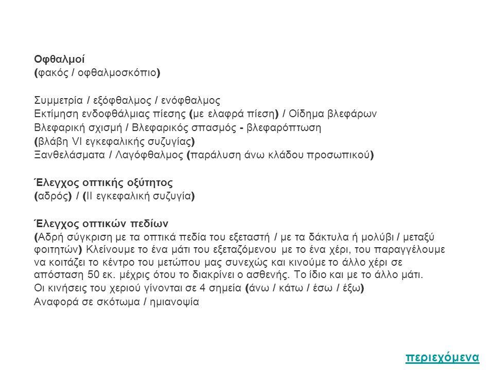 Οφθαλμοί ( φακός / οφθαλμοσκόπιο ) Συμμετρία / εξόφθαλμος / ενóφθαλμος Εκτίμηση ενδοφθάλμιας πίεσης ( με ελαφρά πίεση ) / Οίδημα βλεφάρων Βλεφαρική σχ