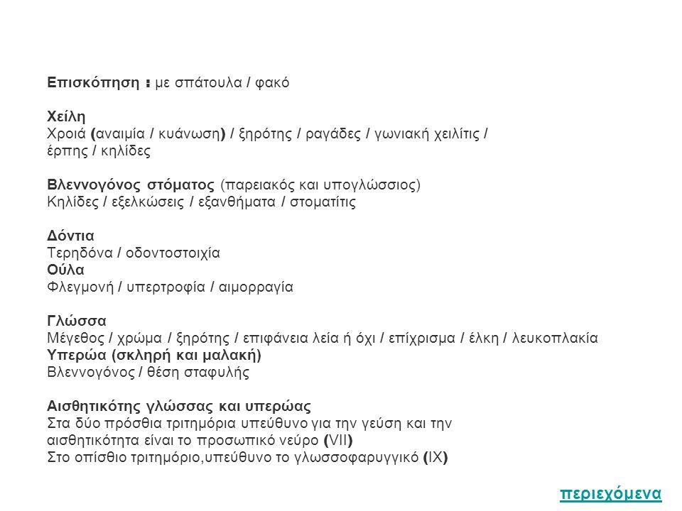 Επισκόπηση : με σπάτουλα / φακό Χείλη Χροιά ( αναιμία / κυάνωση ) / ξηρότης / ραγάδες / γωνιακή χειλίτις / έρπης / κηλίδες Βλεννογόνος στόματος (παρει
