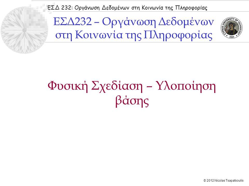 ΕΣΔ 232: Οργάνωση Δεδομένων στη Κοινωνία της Πληροφορίας © 2012 Nicolas Tsapatsoulis Φυσική Σχεδίαση – Υλοποίηση βάσης ΕΣΔ232 – Οργάνωση Δεδομένων στη Κοινωνία της Πληροφορίας