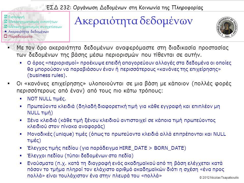 ΕΣΔ 232: Οργάνωση Δεδομένων στη Κοινωνία της Πληροφορίας © 2012 Nicolas Tsapatsoulis Ακεραιότητα δεδομένων  Με τον όρο ακεραιότητα δεδομένων αναφερόμαστε στη διαδικασία προστασίας των δεδομένων της βάσης μέσω περιορισμών που τίθενται σε αυτήν.