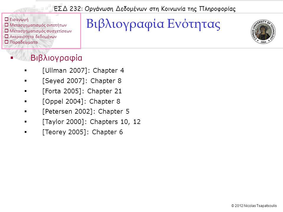 ΕΣΔ 232: Οργάνωση Δεδομένων στη Κοινωνία της Πληροφορίας © 2012 Nicolas Tsapatsoulis  Βιβλιογραφία  [Ullman 2007]: Chapter 4  [Seyed 2007]: Chapter 8  [Forta 2005]: Chapter 21  [Oppel 2004]: Chapter 8  [Petersen 2002]: Chapter 5  [Taylor 2000]: Chapters 10, 12  [Teorey 2005]: Chapter 6 Βιβλιογραφία Ενότητας  Εισαγωγή  Μετασχηματισμός οντοτήτων  Μετασχηματισμός συσχετίσεων  Ακεραιότητα δεδομένων  Παραδείγματα