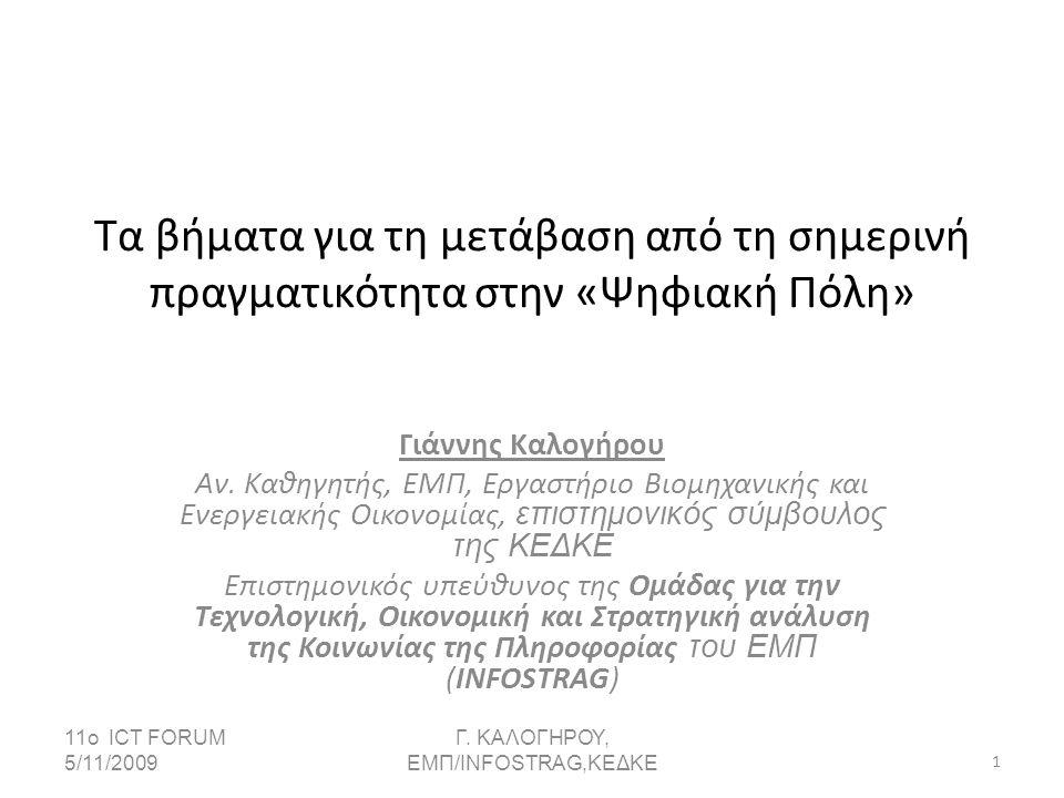 Η Δομή της Παρουσίασης • Εξελισσόμενο Περιβάλλον - Κοινωνία της Πληροφορίας/Γνώσης •Η διασύνδεση δημόσιων πολιτικών με την ηλεκτρονική τοπική διαυβέρνηση • Ο ρόλος του Δήμου σε αυτό το Περιβάλλον • Στόχος: Η Λειτουργική Αξιοποίηση των ΤΠΕ στους Δήμους • Ανάπτυξη Στρατηγικής • Προϋποθέσεις Υλοποίησης  Υποδομές  Ανθρώπινο Δυναμικό  Αναδιοργάνωση  Αξιοποίηση των νέων εργαλειών και των νέων τεχνολογικών τάσεων • Ψηφιακή Στρατηγική: Ισχυρός Συντονισμός + Αποκεντρωμένη Υλοποίηση • Ο ρόλος της ΚΕΔΚΕ 11ο ICT FORUM 5/11/20092Γ.