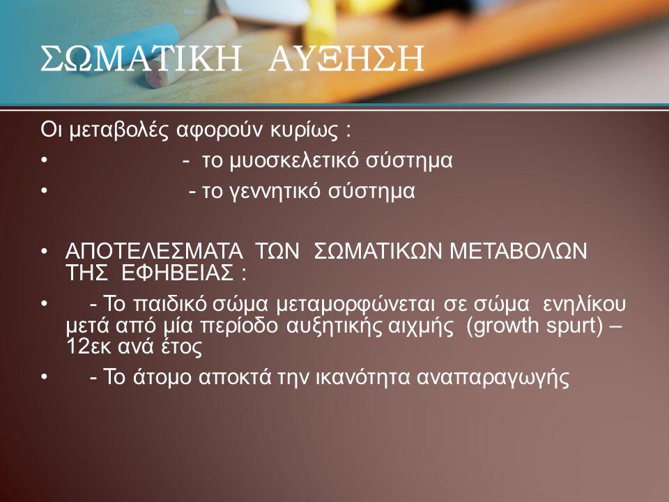ΣΩΜΑΤΙΚΗ ΑΥΞΗΣΗ Οι μεταβολές αφορούν κυρίως : • • - το μυοσκελετικό σύστημα • • - το γεννητικό σύστημα • •ΑΠΟΤΕΛΕΣΜΑΤΑ ΤΩΝ ΣΩΜΑΤΙΚΩΝ ΜΕΤΑΒΟΛΩΝ ΤΗΣ ΕΦΗΒΕΙΑΣ : • • - Το παιδικό σώμα μεταμορφώνεται σε σώμα ενηλίκου μετά από μία περίοδο αυξητικής αιχμής (growth spurt) – 12εκ ανά έτος • • - Το άτομο αποκτά την ικανότητα αναπαραγωγής