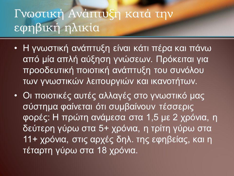 Γνωστική Ανάπτυξη κατά την εφηβική ηλικία • •Η γνωστική ανάπτυξη είναι κάτι πέρα και πάνω από μία απλή αύξηση γνώσεων.