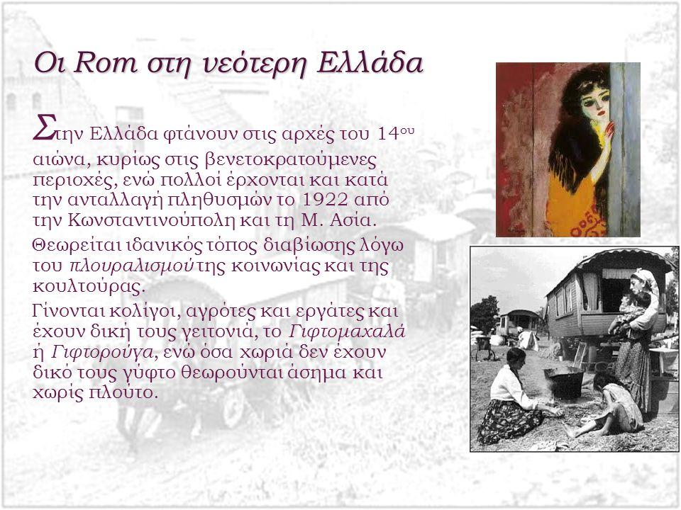 Οι Rom στη νεότερη Ελλάδα Σ την Ελλάδα φτάνουν στις αρχές του 14 ου αιώνα, κυρίως στις βενετοκρατούμενες περιοχές, ενώ πολλοί έρχονται και κατά την ανταλλαγή πληθυσμών το 1922 από την Κωνσταντινούπολη και τη Μ.