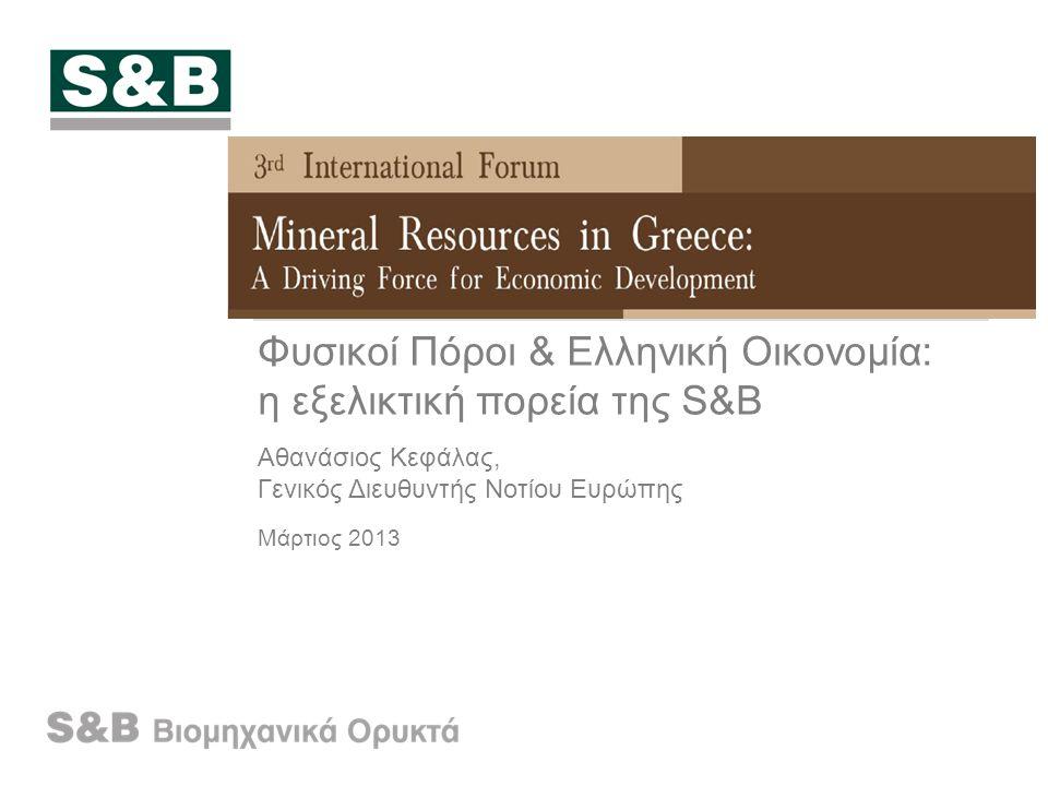 Φυσικοί Πόροι & Ελληνική Οικονομία: η εξελικτική πορεία της S&B Αθανάσιος Κεφάλας, Γενικός Διευθυντής Νοτίου Ευρώπης Μάρτιος 2013