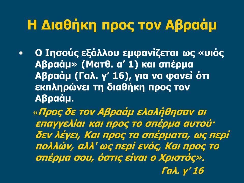 Η Διαθήκη προς τον Αβραάμ •Ο Ιησούς εξάλλου εμφανίζεται ως «υιός Αβραάμ» (Ματθ. α' 1) και σπέρμα Αβραάμ (Γαλ. γ' 16), για να φανεί ότι εκπληρώνει τη δ