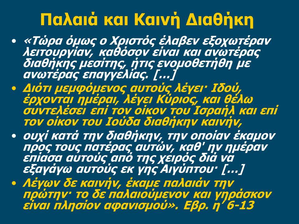 Παλαιά και Καινή Διαθήκη •«Τώρα όμως ο Χριστός έλαβεν εξοχωτέραν λειτουργίαν, καθόσον είναι και ανωτέρας διαθήκης μεσίτης, ήτις ενομοθετήθη με ανωτέρα