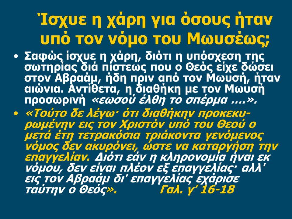 Ίσχυε η χάρη για όσους ήταν υπό τον νόμο του Μωυσέως; •Σαφώς ίσχυε η χάρη, διότι η υπόσχεση της σωτηρίας διά πίστεως που ο Θεός είχε δώσει στον Αβραάμ