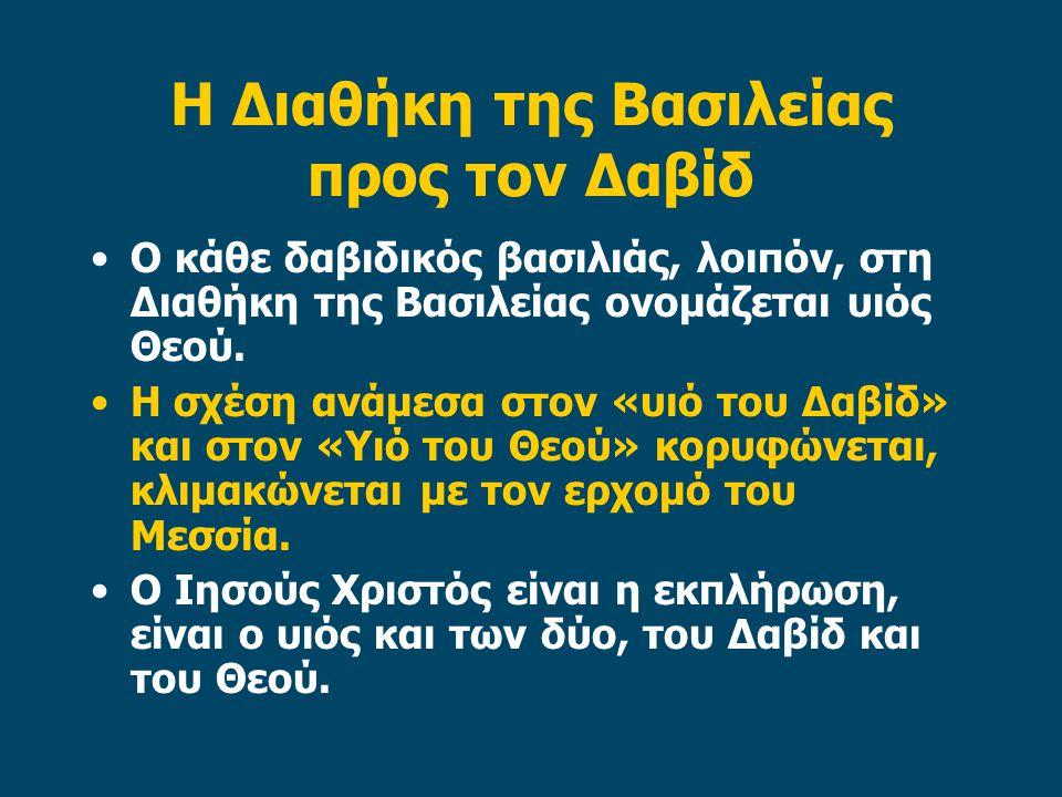 Η Διαθήκη της Βασιλείας προς τον Δαβίδ •Ο κάθε δαβιδικός βασιλιάς, λοιπόν, στη Διαθήκη της Βασιλείας ονομάζεται υιός Θεού. •Η σχέση ανάμεσα στον «υιό
