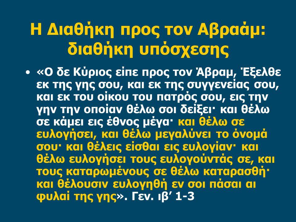 Η Διαθήκη προς τον Αβραάμ: διαθήκη υπόσχεσης •«Ο δε Κύριος είπε προς τον Άβραμ, Έξελθε εκ της γης σου, και εκ της συγγενείας σου, και εκ του οίκου του