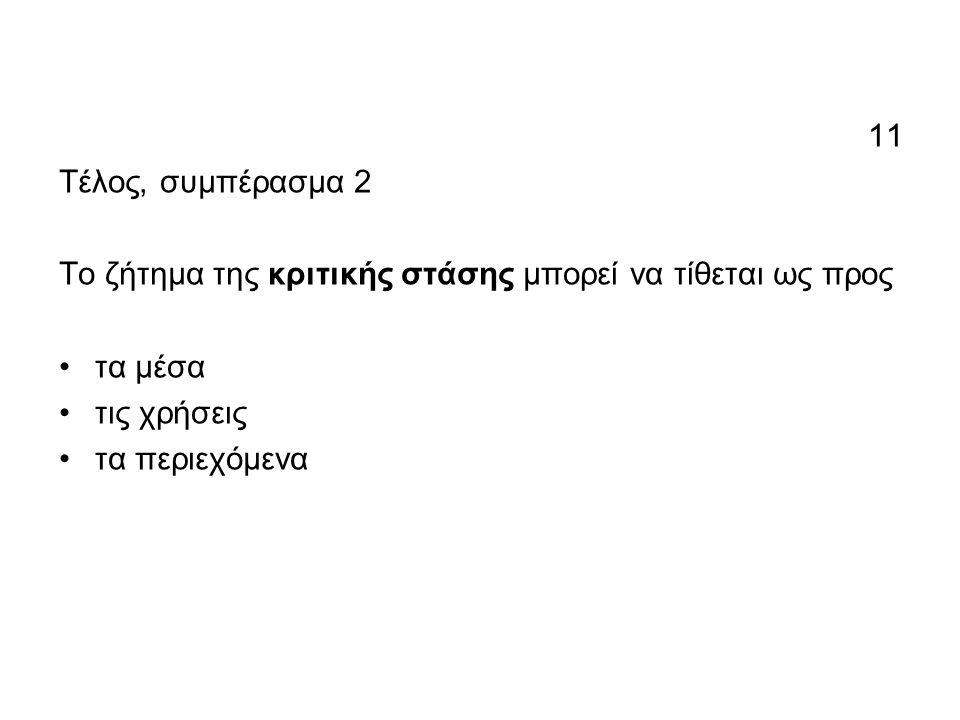 11 Τέλος, συμπέρασμα 2 Το ζήτημα της κριτικής στάσης μπορεί να τίθεται ως προς •τα μέσα •τις χρήσεις •τα περιεχόμενα