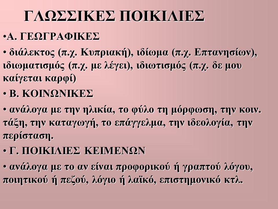 ΓΛΩΣΣΙΚΕΣ ΠΟΙΚΙΛΙΕΣ •Α. ΓΕΩΓΡΑΦΙΚΕΣ • διάλεκτος (π.χ. Κυπριακή), ιδίωμα (π.χ. Επτανησίων), ιδιωματισμός (π.χ. με λέγει), ιδιωτισμός (π.χ. δε μου καίγε