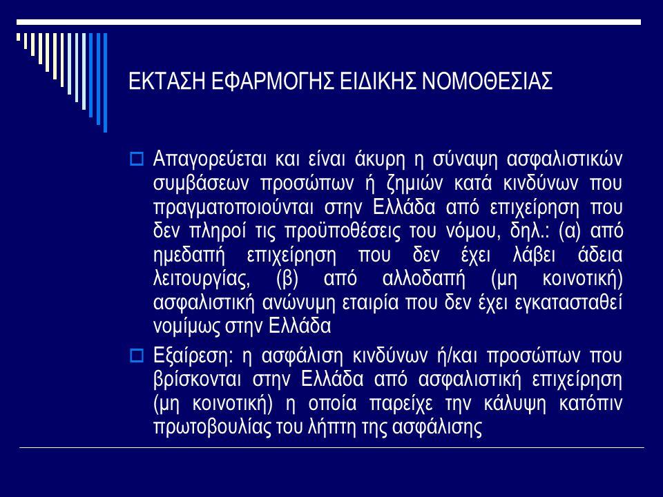 ΕΚΤΑΣΗ ΕΦΑΡΜΟΓΗΣ ΕΙΔΙΚΗΣ ΝΟΜΟΘΕΣΙΑΣ  Απαγορεύεται και είναι άκυρη η σύναψη ασφαλιστικών συμβάσεων προσώπων ή ζημιών κατά κινδύνων που πραγματοποιούνται στην Ελλάδα από επιχείρηση που δεν πληροί τις προϋποθέσεις του νόμου, δηλ.: (α) από ημεδαπή επιχείρηση που δεν έχει λάβει άδεια λειτουργίας, (β) από αλλοδαπή (μη κοινοτική) ασφαλιστική ανώνυμη εταιρία που δεν έχει εγκατασταθεί νομίμως στην Ελλάδα  Εξαίρεση: η ασφάλιση κινδύνων ή/και προσώπων που βρίσκονται στην Ελλάδα από ασφαλιστική επιχείρηση (μη κοινοτική) η οποία παρείχε την κάλυψη κατόπιν πρωτοβουλίας του λήπτη της ασφάλισης