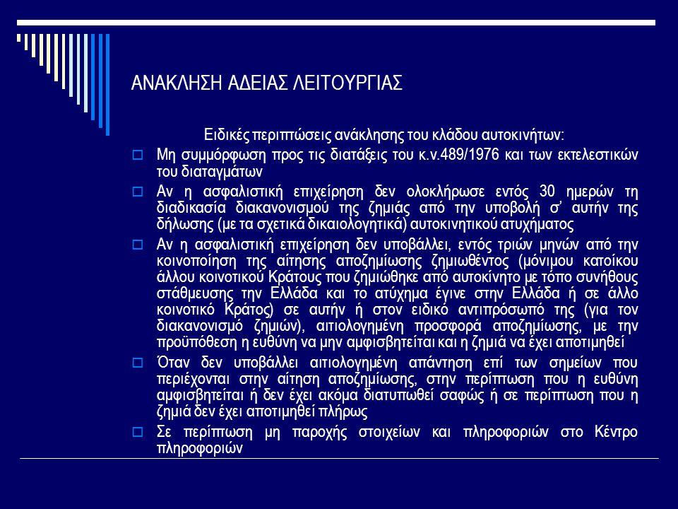 ΑΝΑΚΛΗΣΗ ΑΔΕΙΑΣ ΛΕΙΤΟΥΡΓΙΑΣ Ειδικές περιπτώσεις ανάκλησης του κλάδου αυτοκινήτων:  Μη συμμόρφωση προς τις διατάξεις του κ.ν.489/1976 και των εκτελεστικών του διαταγμάτων  Αν η ασφαλιστική επιχείρηση δεν ολοκλήρωσε εντός 30 ημερών τη διαδικασία διακανονισμού της ζημιάς από την υποβολή σ' αυτήν της δήλωσης (με τα σχετικά δικαιολογητικά) αυτοκινητικού ατυχήματος  Αν η ασφαλιστική επιχείρηση δεν υποβάλλει, εντός τριών μηνών από την κοινοποίηση της αίτησης αποζημίωσης ζημιωθέντος (μόνιμου κατοίκου άλλου κοινοτικού Κράτους που ζημιώθηκε από αυτοκίνητο με τόπο συνήθους στάθμευσης την Ελλάδα και το ατύχημα έγινε στην Ελλάδα ή σε άλλο κοινοτικό Κράτος) σε αυτήν ή στον ειδικό αντιπρόσωπό της (για τον διακανονισμό ζημιών), αιτιολογημένη προσφορά αποζημίωσης, με την προϋπόθεση η ευθύνη να μην αμφισβητείται και η ζημιά να έχει αποτιμηθεί  Όταν δεν υποβάλλει αιτιολογημένη απάντηση επί των σημείων που περιέχονται στην αίτηση αποζημίωσης, στην περίπτωση που η ευθύνη αμφισβητείται ή δεν έχει ακόμα διατυπωθεί σαφώς ή σε περίπτωση που η ζημιά δεν έχει αποτιμηθεί πλήρως  Σε περίπτωση μη παροχής στοιχείων και πληροφοριών στο Κέντρο πληροφοριών