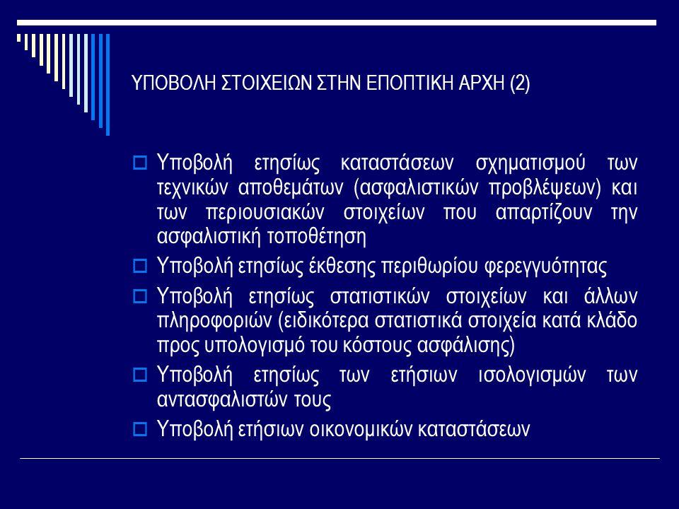 ΥΠΟΒΟΛΗ ΣΤΟΙΧΕΙΩΝ ΣΤΗΝ ΕΠΟΠΤΙΚΗ ΑΡΧΗ (2)  Υποβολή ετησίως καταστάσεων σχηματισμού των τεχνικών αποθεμάτων (ασφαλιστικών προβλέψεων) και των περιουσιακών στοιχείων που απαρτίζουν την ασφαλιστική τοποθέτηση  Υποβολή ετησίως έκθεσης περιθωρίου φερεγγυότητας  Υποβολή ετησίως στατιστικών στοιχείων και άλλων πληροφοριών (ειδικότερα στατιστικά στοιχεία κατά κλάδο προς υπολογισμό του κόστους ασφάλισης)  Υποβολή ετησίως των ετήσιων ισολογισμών των αντασφαλιστών τους  Υποβολή ετήσιων οικονομικών καταστάσεων