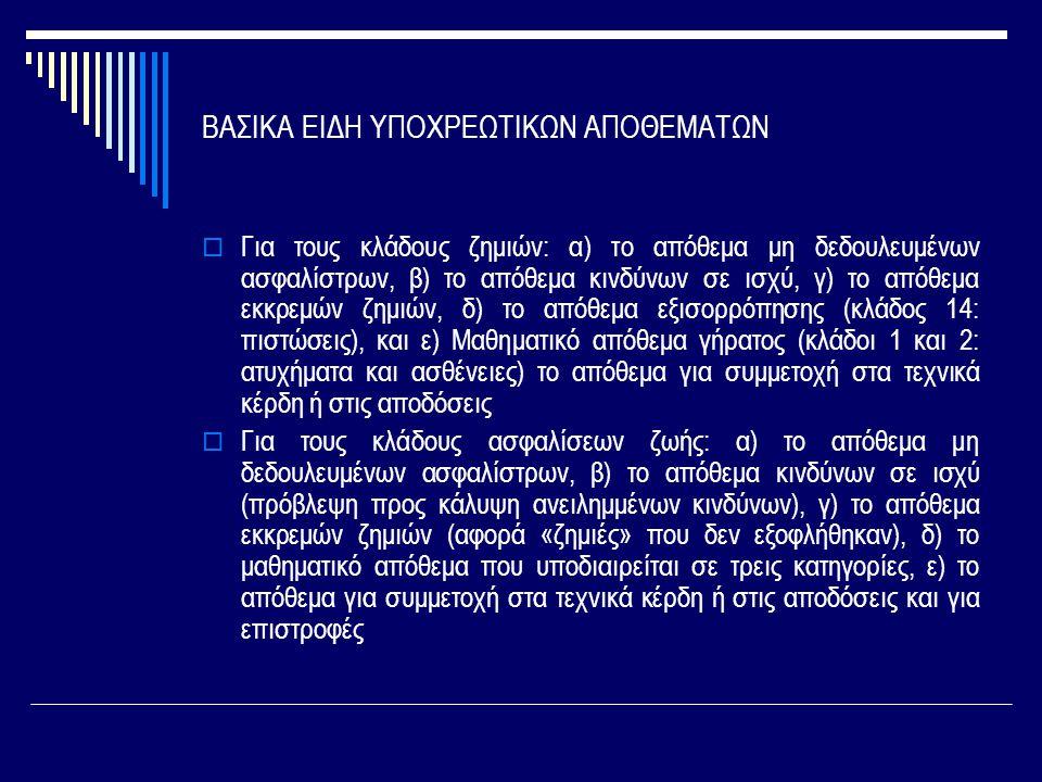 ΒΑΣΙΚΑ ΕΙΔΗ ΥΠΟΧΡΕΩΤΙΚΩΝ ΑΠΟΘΕΜΑΤΩΝ  Για τους κλάδους ζημιών: α) το απόθεμα μη δεδουλευμένων ασφαλίστρων, β) το απόθεμα κινδύνων σε ισχύ, γ) το απόθεμα εκκρεμών ζημιών, δ) το απόθεμα εξισορρόπησης (κλάδος 14: πιστώσεις), και ε) Μαθηματικό απόθεμα γήρατος (κλάδοι 1 και 2: ατυχήματα και ασθένειες) το απόθεμα για συμμετοχή στα τεχνικά κέρδη ή στις αποδόσεις  Για τους κλάδους ασφαλίσεων ζωής: α) το απόθεμα μη δεδουλευμένων ασφαλίστρων, β) το απόθεμα κινδύνων σε ισχύ (πρόβλεψη προς κάλυψη ανειλημμένων κινδύνων), γ) το απόθεμα εκκρεμών ζημιών (αφορά «ζημιές» που δεν εξοφλήθηκαν), δ) το μαθηματικό απόθεμα που υποδιαιρείται σε τρεις κατηγορίες, ε) το απόθεμα για συμμετοχή στα τεχνικά κέρδη ή στις αποδόσεις και για επιστροφές
