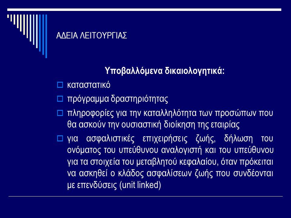 ΑΔΕΙΑ ΛΕΙΤΟΥΡΓΙΑΣ Υποβαλλόμενα δικαιολογητικά:  καταστατικό  πρόγραμμα δραστηριότητας  πληροφορίες για την καταλληλότητα των προσώπων που θα ασκούν την ουσιαστική διοίκηση της εταιρίας  για ασφαλιστικές επιχειρήσεις ζωής, δήλωση του ονόματος του υπεύθυνου αναλογιστή και του υπεύθυνου για τα στοιχεία του μεταβλητού κεφαλαίου, όταν πρόκειται να ασκηθεί ο κλάδος ασφαλίσεων ζωής που συνδέονται με επενδύσεις (unit linked)